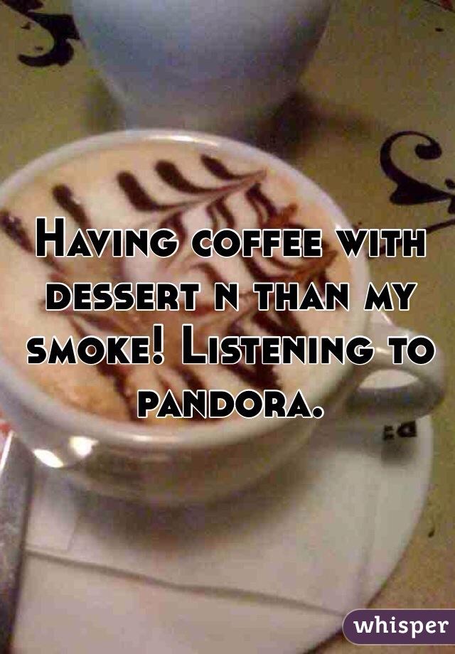 Having coffee with dessert n than my smoke! Listening to pandora.