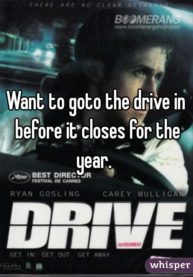 Want to goto the drive in before it closes for the year.