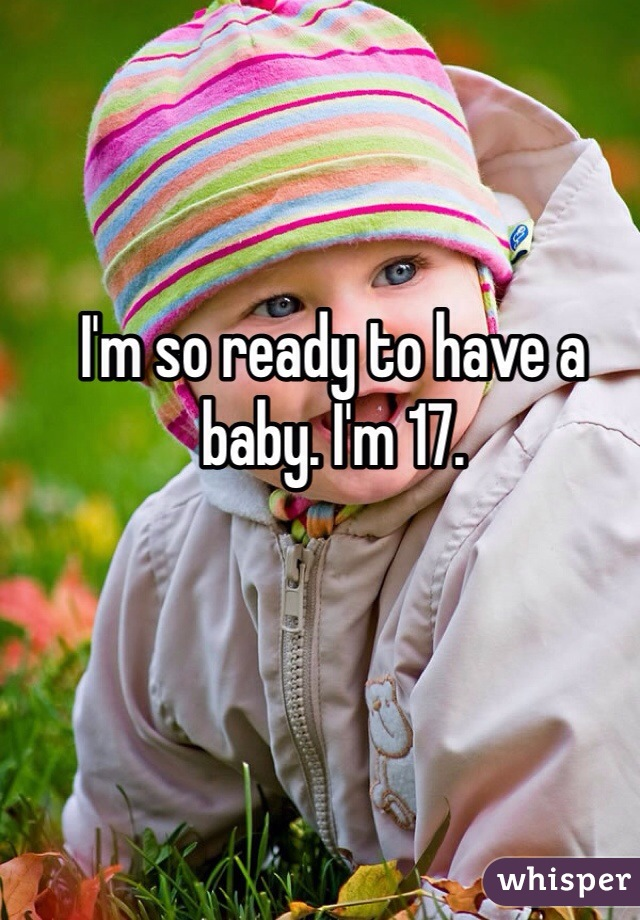 I'm so ready to have a baby. I'm 17.