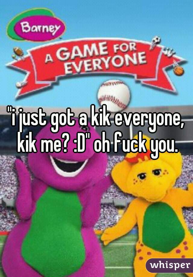 """i just got a kik everyone, kik me? :D"" oh fuck you."