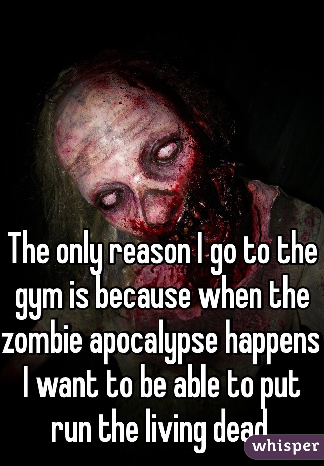 The only reason I go to the gym is because when the zombie apocalypse happens I want to be able to put run the living dead.