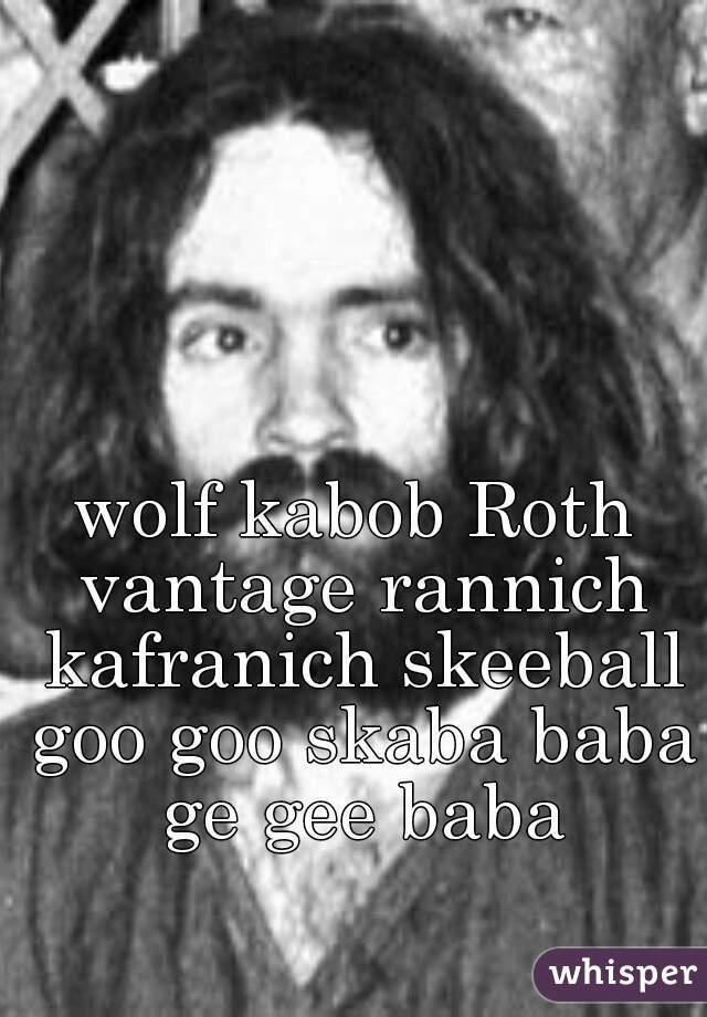 wolf kabob Roth vantage rannich kafranich skeeball goo goo skaba baba ge gee baba