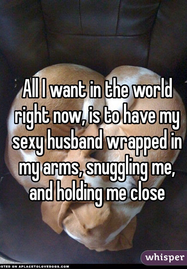 All I want in the world right now, is to have my sexy husband wrapped in my arms, snuggling me, and holding me close