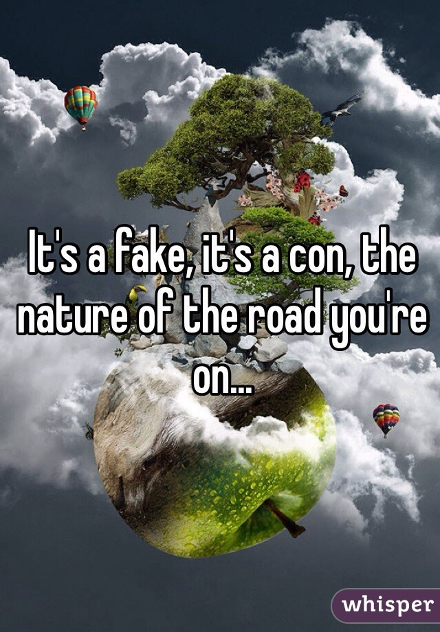 It's a fake, it's a con, the nature of the road you're on...