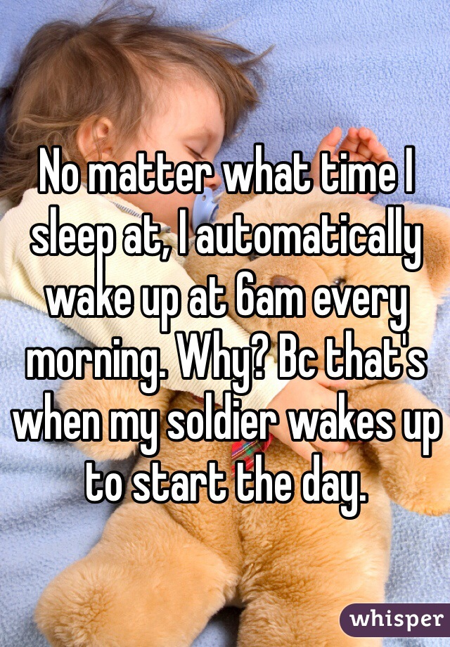No matter what time I sleep at, I automatically wake up at 6am every morning. Why? Bc that's when my soldier wakes up to start the day.