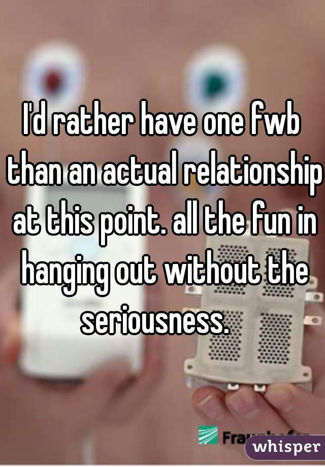 I'd rather have one fwb than an actual relationship at this point. all the fun in hanging out without the seriousness.