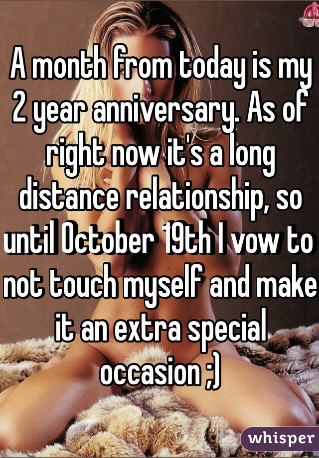 A month from today is my 2 year anniversary. As of right now it's a long distance relationship, so until October 19th I vow to not touch myself and make it an extra special occasion ;)