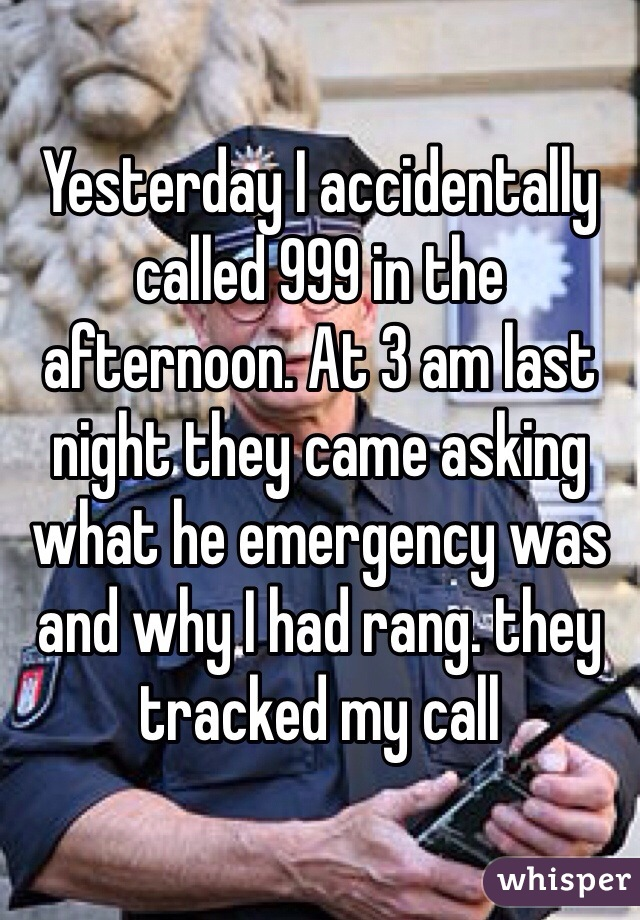 Yesterday I accidentally called 999 in the afternoon. At 3 am last night they came asking what he emergency was and why I had rang. they tracked my call