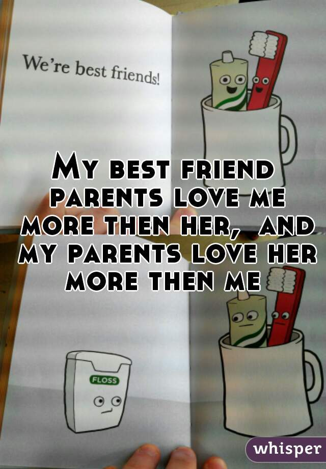 My best friend parents love me more then her,  and my parents love her more then me