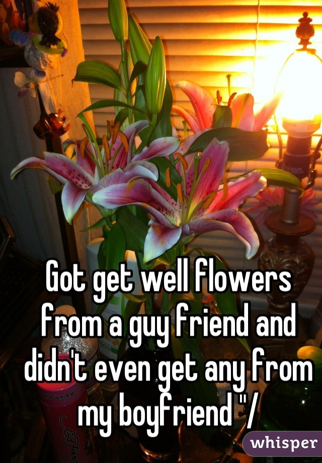 "Got get well flowers from a guy friend and didn't even get any from my boyfriend ""/"