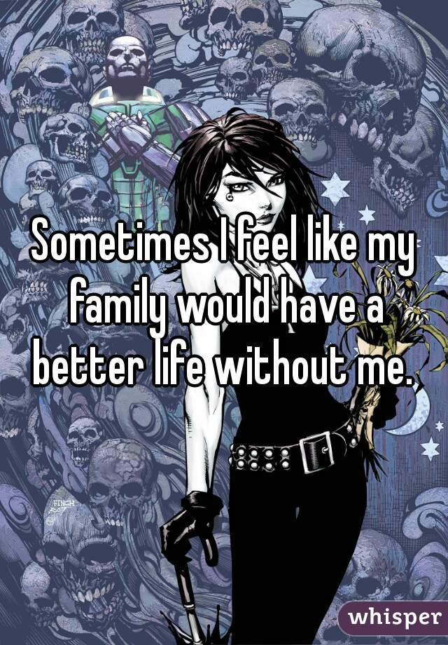 Sometimes I feel like my family would have a better life without me.