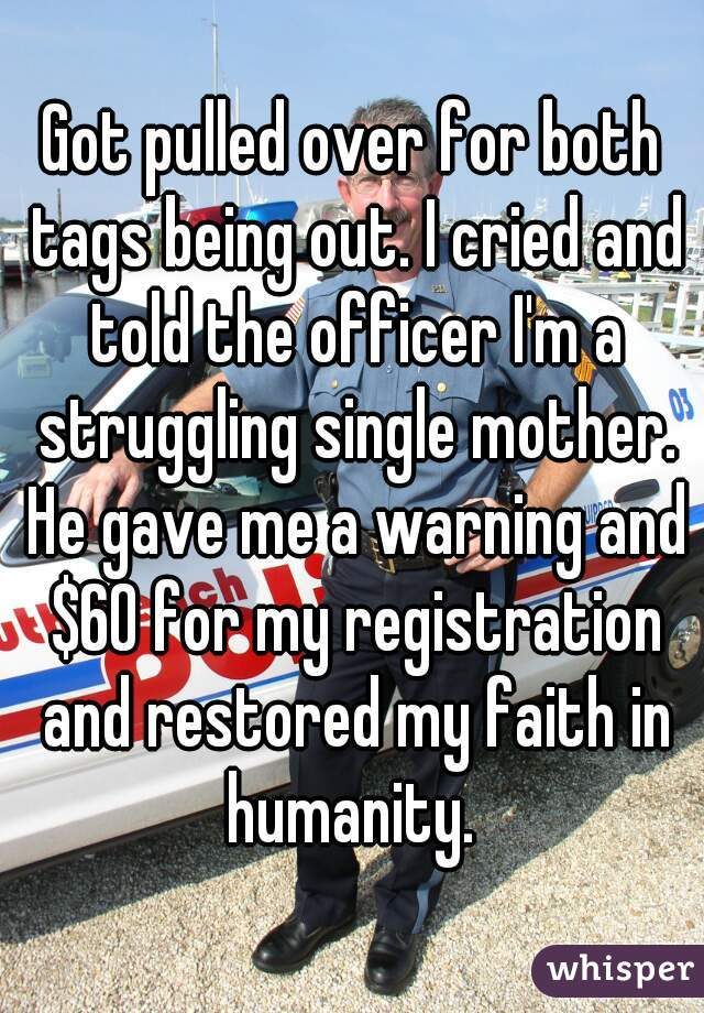 Got pulled over for both tags being out. I cried and told the officer I'm a struggling single mother. He gave me a warning and $60 for my registration and restored my faith in humanity.