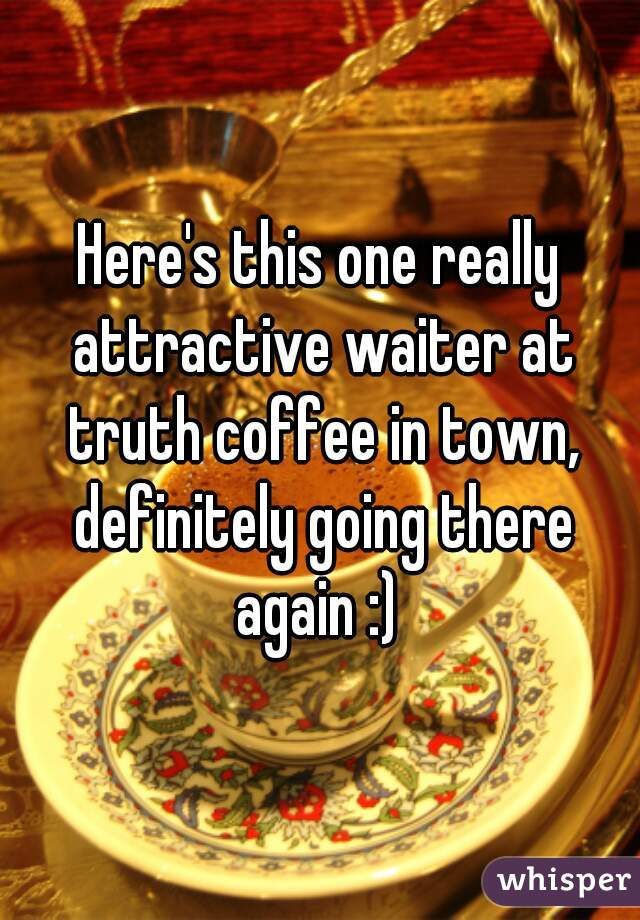 Here's this one really attractive waiter at truth coffee in town, definitely going there again :)
