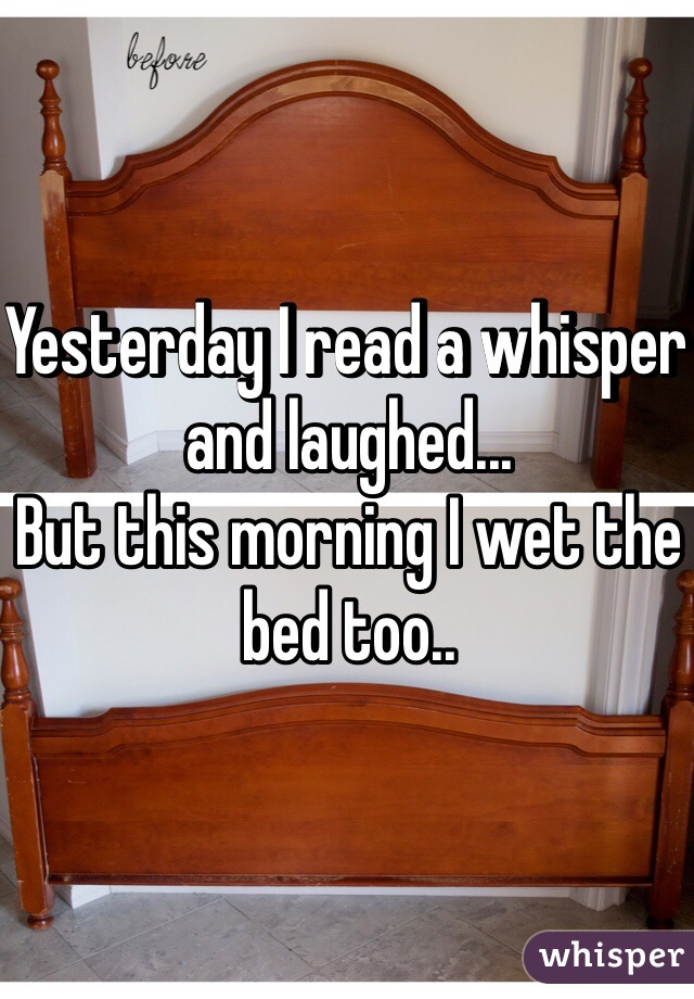 Yesterday I read a whisper and laughed... But this morning I wet the bed too..