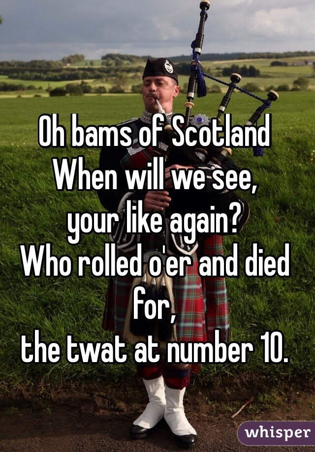 Oh bams of Scotland When will we see, your like again? Who rolled o'er and died for, the twat at number 10.