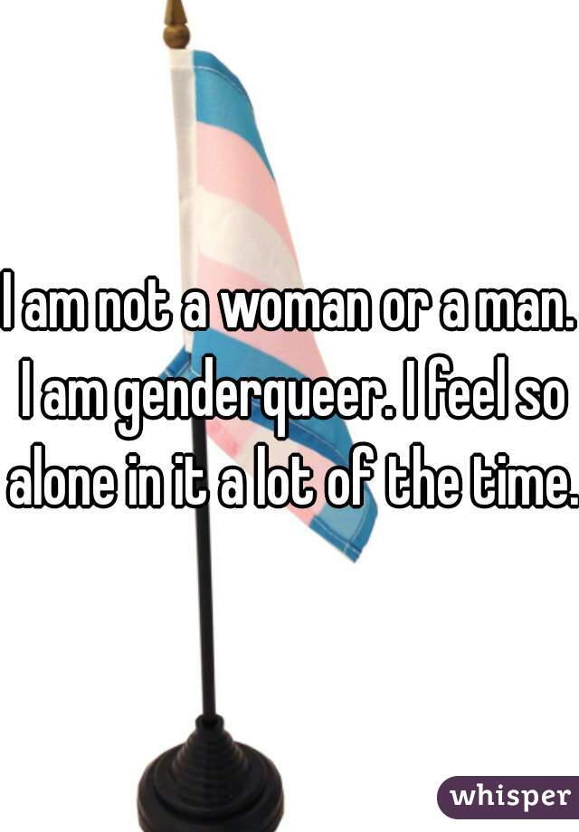 I am not a woman or a man. I am genderqueer. I feel so alone in it a lot of the time.