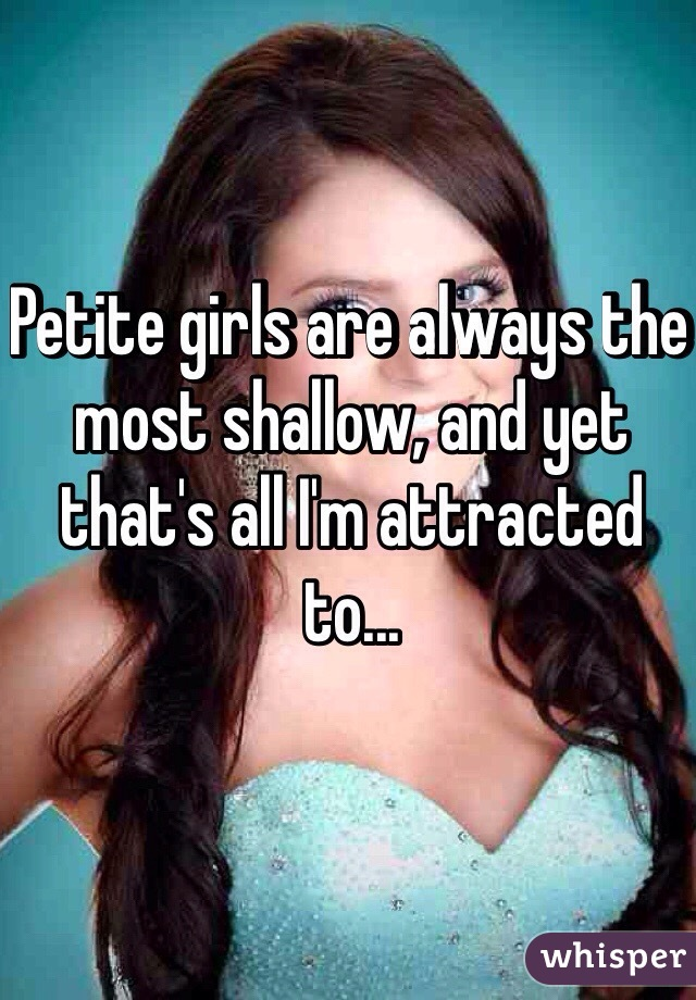 Petite girls are always the most shallow, and yet that's all I'm attracted to...