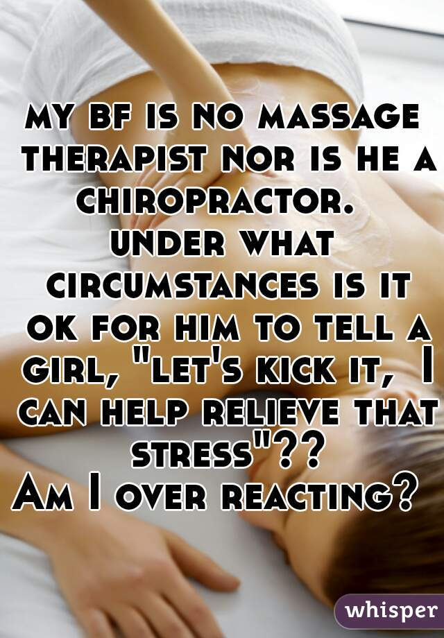 """my bf is no massage therapist nor is he a chiropractor.    under what circumstances is it ok for him to tell a girl, """"let's kick it,  I can help relieve that stress""""??  Am I over reacting?"""