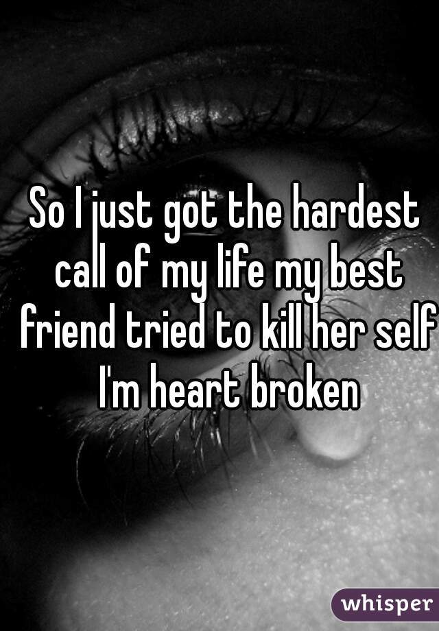 So I just got the hardest call of my life my best friend tried to kill her self I'm heart broken