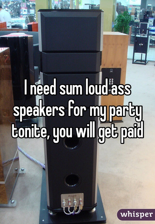 I need sum loud ass speakers for my party tonite, you will get paid