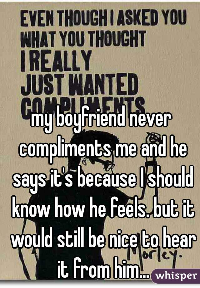 my boyfriend never compliments me and he says it's because I should know how he feels. but it would still be nice to hear it from him...