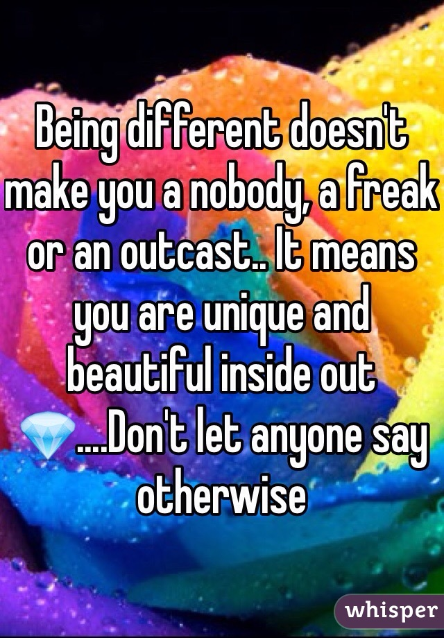 Being different doesn't make you a nobody, a freak or an outcast.. It means you are unique and beautiful inside out💎....Don't let anyone say otherwise