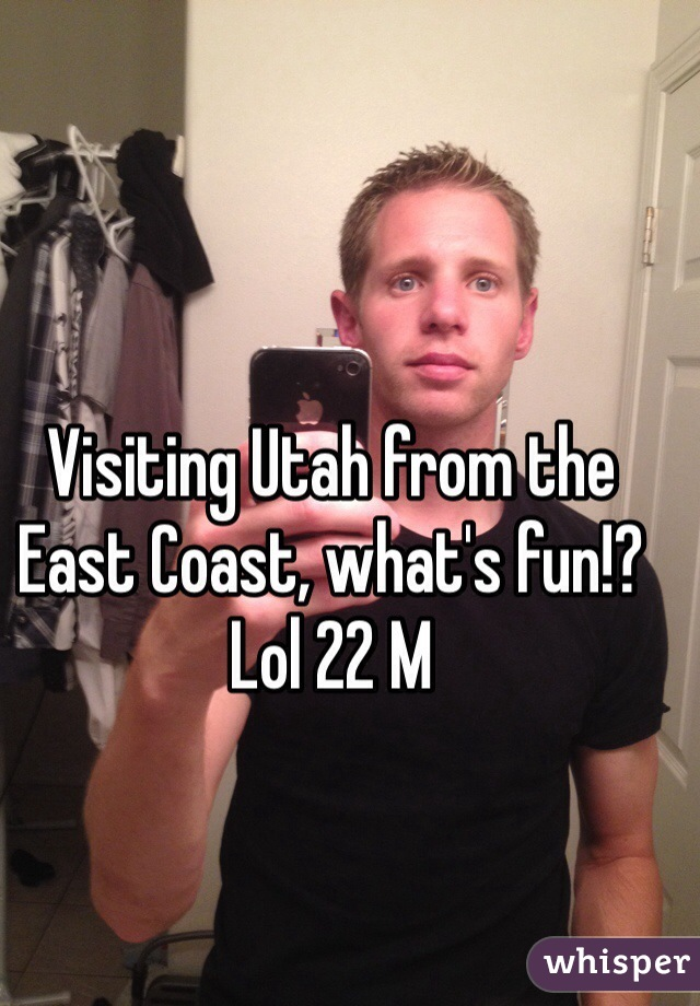 Visiting Utah from the East Coast, what's fun!? Lol 22 M