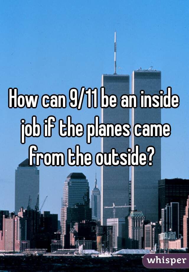 How can 9/11 be an inside job if the planes came from the outside?