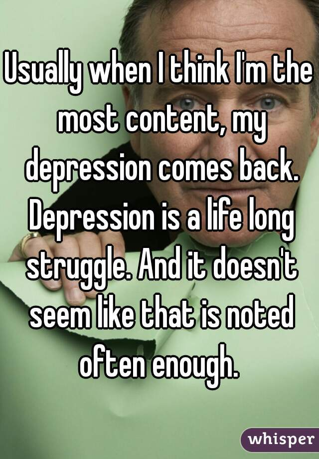 Usually when I think I'm the most content, my depression comes back. Depression is a life long struggle. And it doesn't seem like that is noted often enough.
