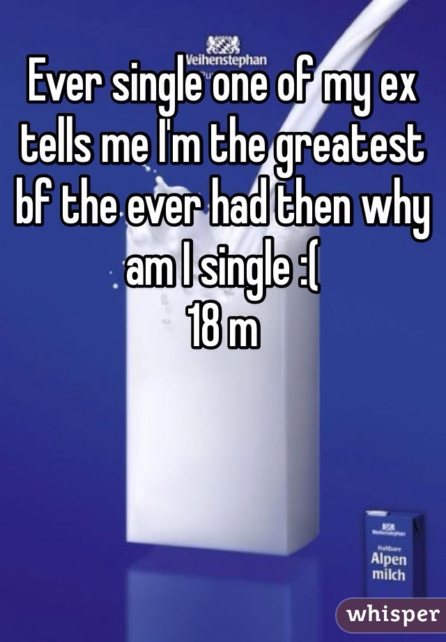 Ever single one of my ex tells me I'm the greatest bf the ever had then why am I single :( 18 m