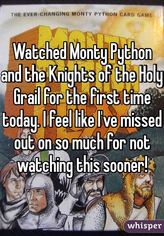Watched Monty Python and the Knights of the Holy Grail for the first time today. I feel like I've missed out on so much for not watching this sooner!