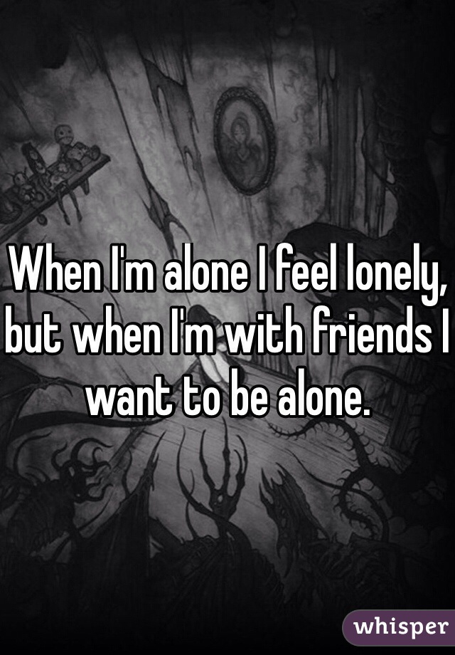 When I'm alone I feel lonely, but when I'm with friends I want to be alone.