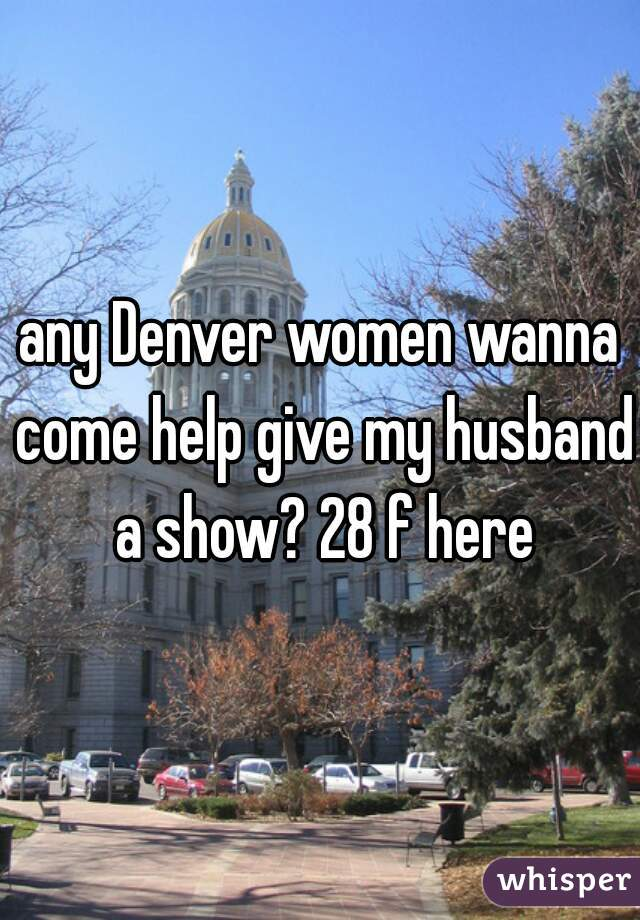 any Denver women wanna come help give my husband a show? 28 f here