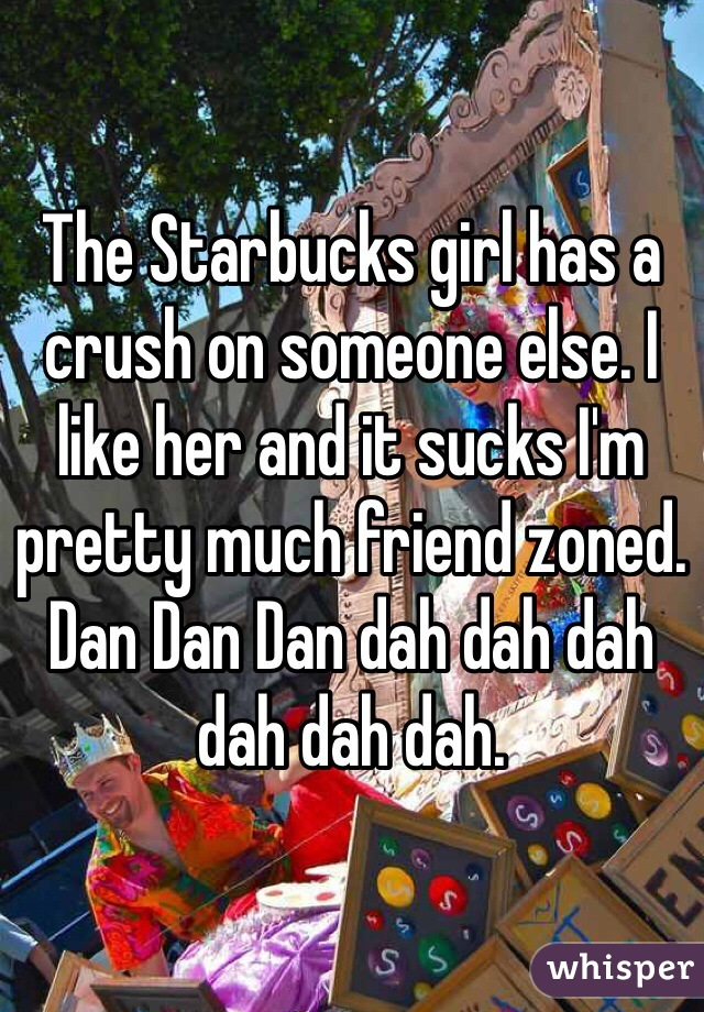 The Starbucks girl has a crush on someone else. I like her and it sucks I'm pretty much friend zoned. Dan Dan Dan dah dah dah dah dah dah.