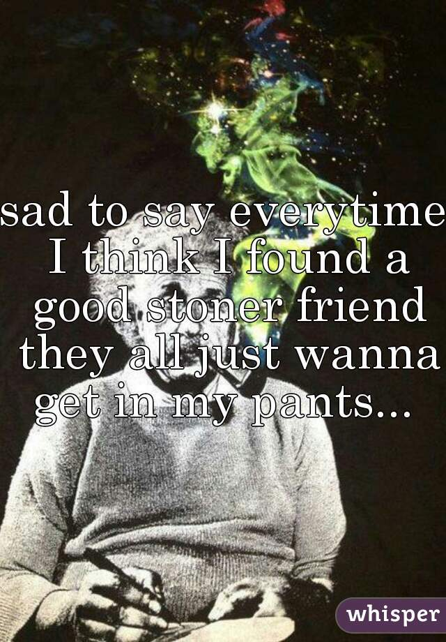 sad to say everytime I think I found a good stoner friend they all just wanna get in my pants...