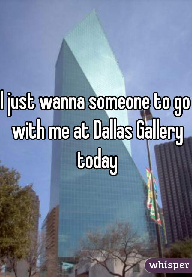 I just wanna someone to go with me at Dallas Gallery today