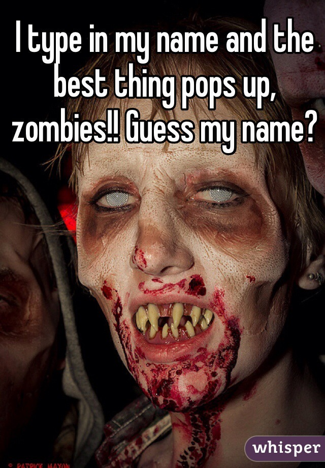 I type in my name and the best thing pops up,  zombies!! Guess my name?