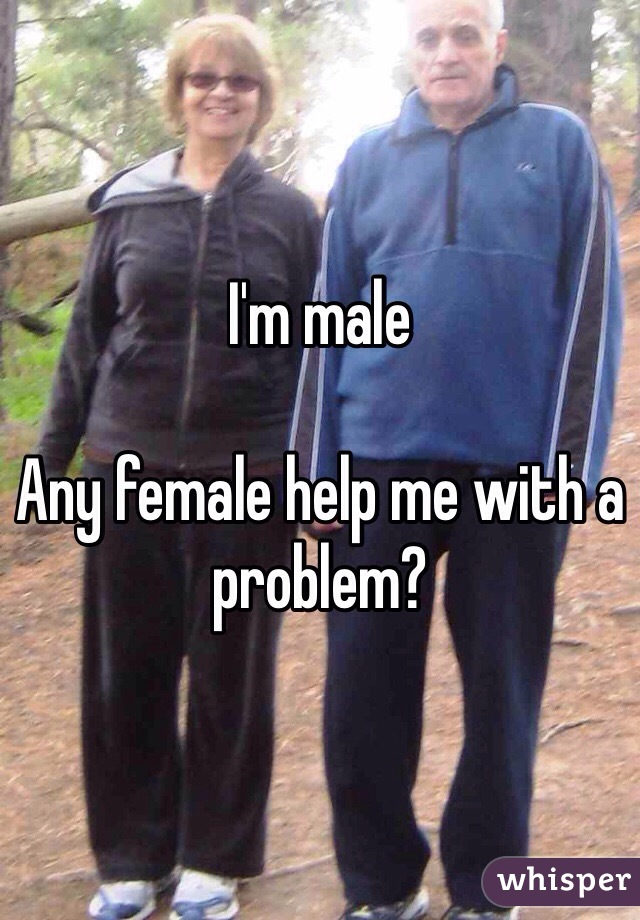 I'm male   Any female help me with a problem?