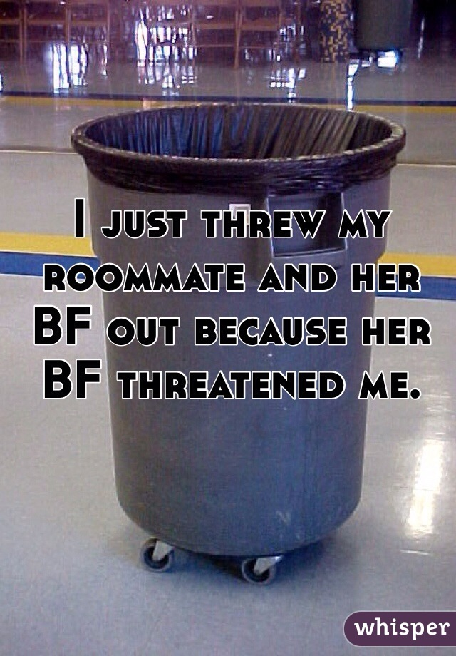 I just threw my roommate and her BF out because her BF threatened me.