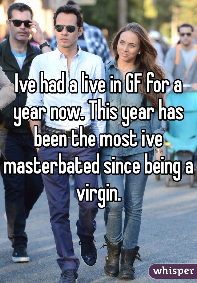 Ive had a live in GF for a year now. This year has been the most ive masterbated since being a virgin.