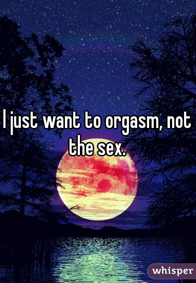 I just want to orgasm, not the sex.