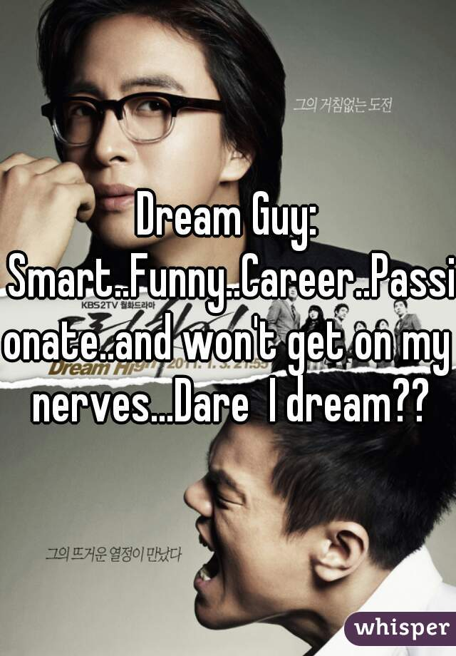 Dream Guy: Smart..Funny..Career..Passionate..and won't get on my nerves...Dare  I dream??