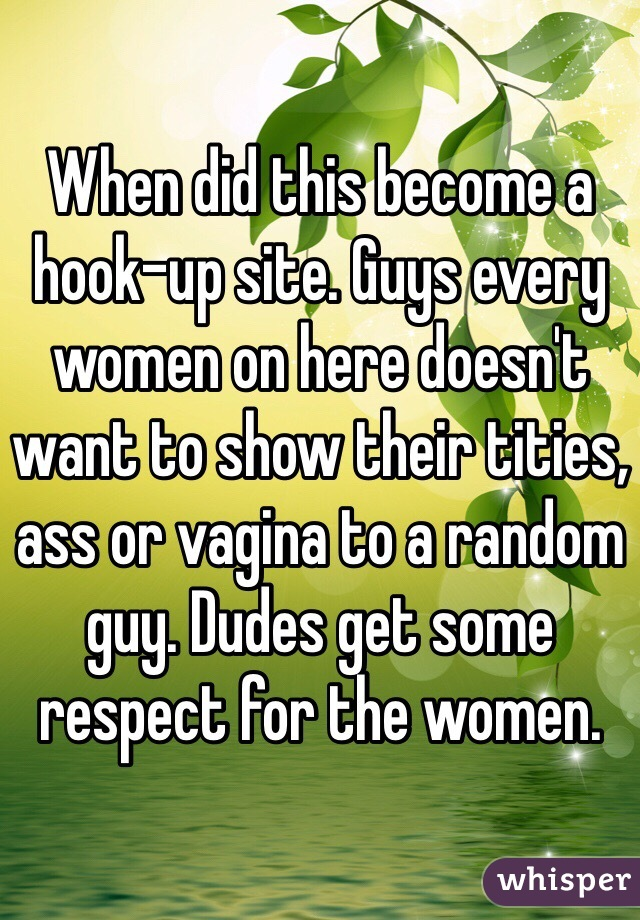 When did this become a hook-up site. Guys every women on here doesn't want to show their tities, ass or vagina to a random guy. Dudes get some respect for the women.