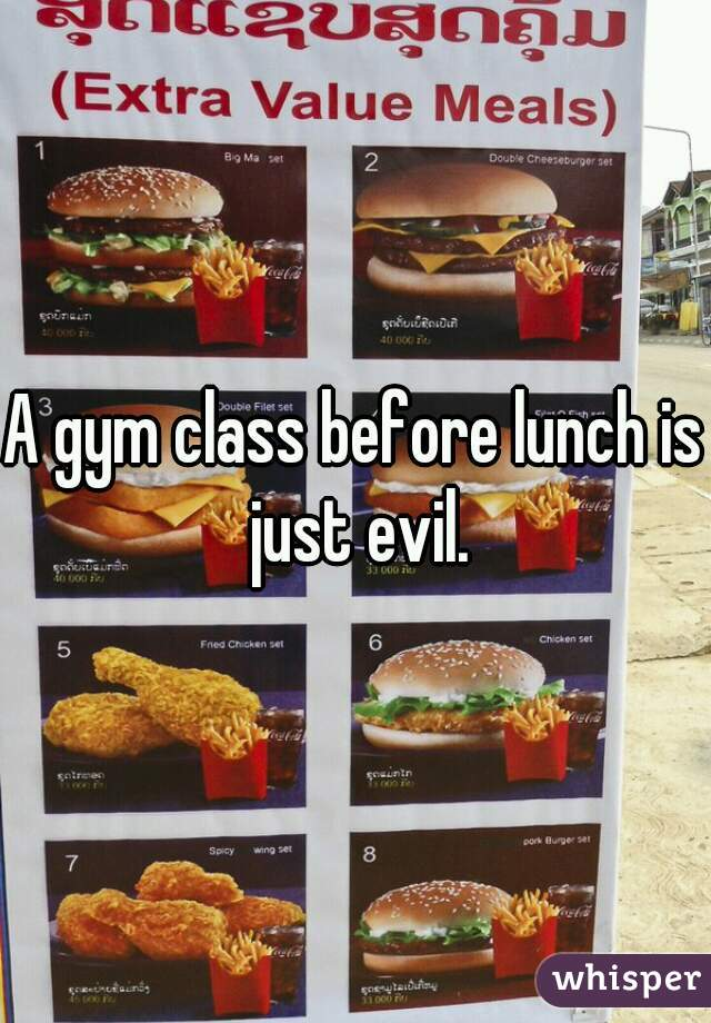 A gym class before lunch is just evil.