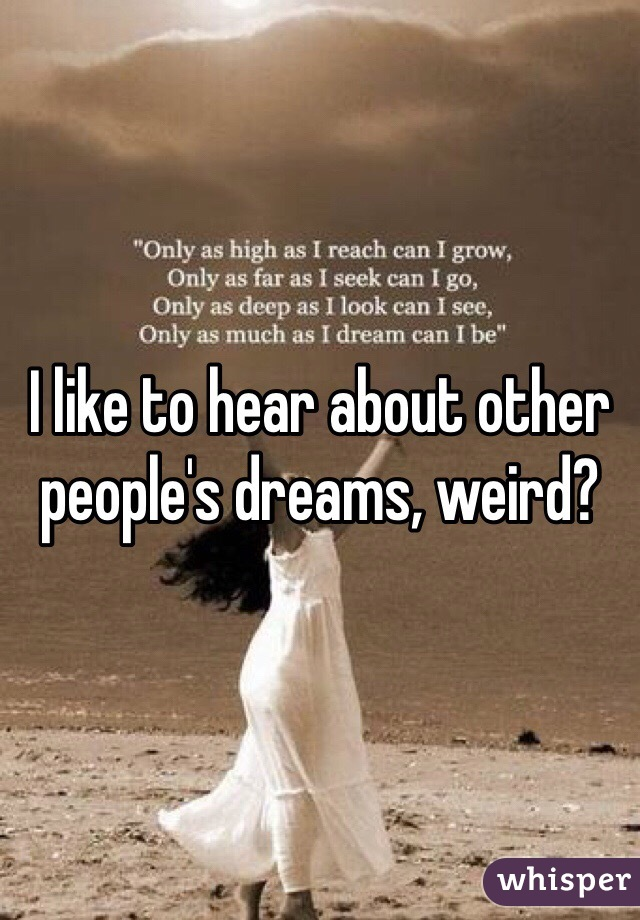 I like to hear about other people's dreams, weird?