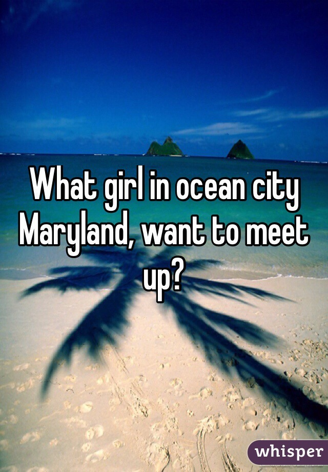 What girl in ocean city Maryland, want to meet up?