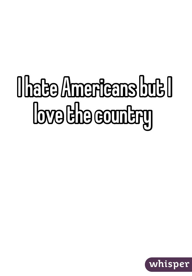 I hate Americans but I love the country