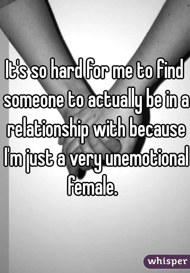 It's so hard for me to find someone to actually be in a relationship with because I'm just a very unemotional female.
