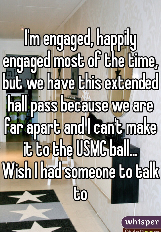 I'm engaged, happily engaged most of the time, but we have this extended hall pass because we are far apart and I can't make it to the USMC ball... Wish I had someone to talk to