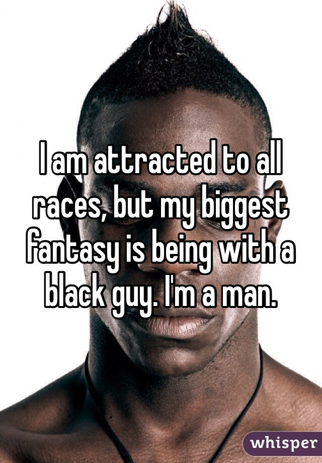 I am attracted to all races, but my biggest fantasy is being with a black guy. I'm a man.